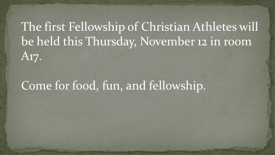 The first Fellowship of Christian Athletes will be held this Thursday, November 12 in room A17. Come for food, fun, and fellowship.