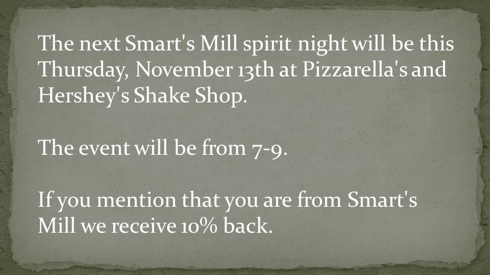 The next Smart's Mill spirit night will be this Thursday, November 13th at Pizzarella's and Hershey's Shake Shop. The event will be from 7-9. If you m