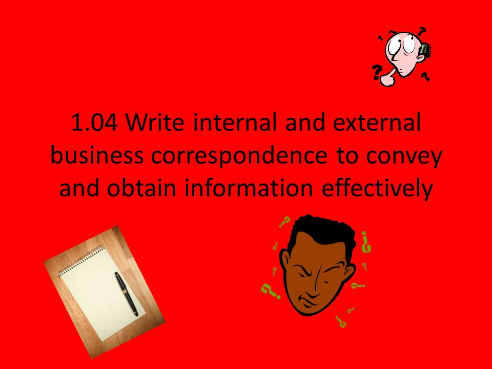 1.04 Write internal and external business correspondence to convey and obtain information effectively