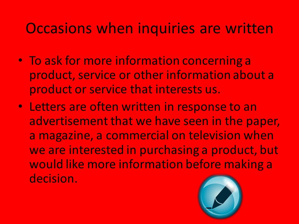 Occasions when inquiries are written To ask for more information concerning a product, service or other information about a product or service that in