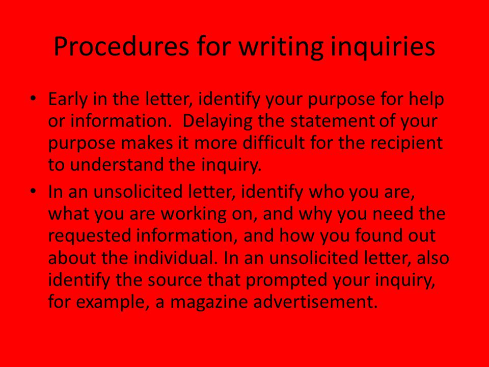 Procedures continued List questions or information needed in a clear, specific, and easy-to-read format In an unsolicited letter, find some way to compensate the recipient for the trouble, i.e.
