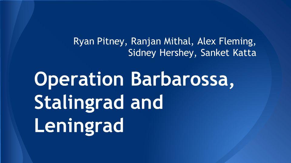 Operation Barbarossa, Stalingrad and Leningrad Ryan Pitney, Ranjan Mithal, Alex Fleming, Sidney Hershey, Sanket Katta