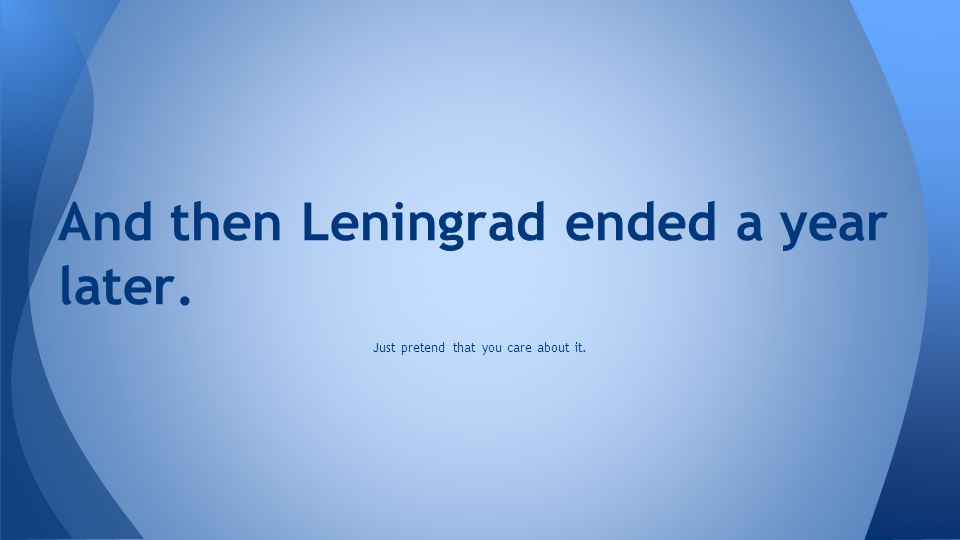 And then Leningrad ended a year later. Just pretend that you care about it.