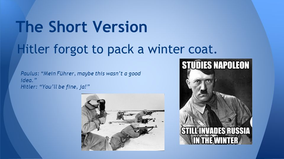 """Hitler forgot to pack a winter coat. The Short Version Paulus: """"Mein Führer, maybe this wasn't a good idea."""" Hitler: """"You'll be fine, ja!"""""""