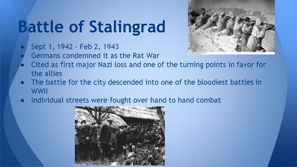 ● Sept 1, 1942 - Feb 2, 1943 ● Germans condemned it as the Rat War ● Cited as first major Nazi loss and one of the turning points in favor for the all