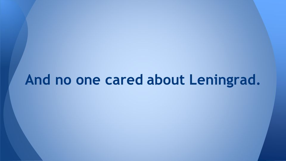 And no one cared about Leningrad.
