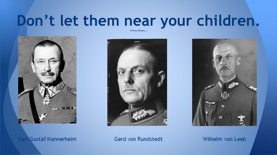 Don't let them near your children. (Pitney Moses…) Carl Gustaf MannerheimGerd von RundstedtWilhelm von Leeb