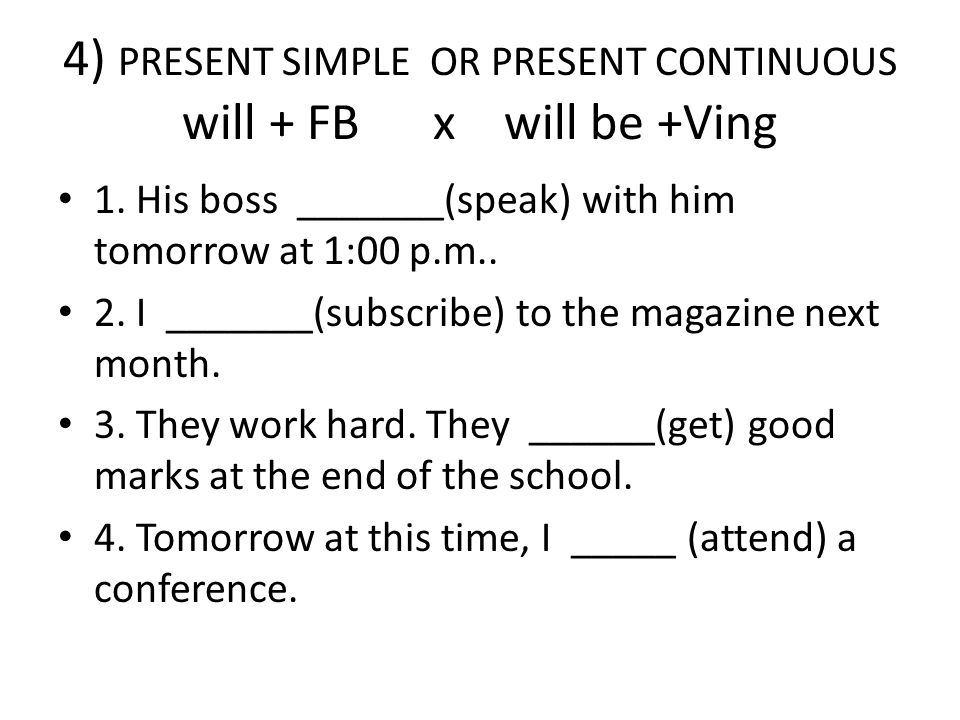 4) PRESENT SIMPLE OR PRESENT CONTINUOUS will + FB x will be +Ving 1.