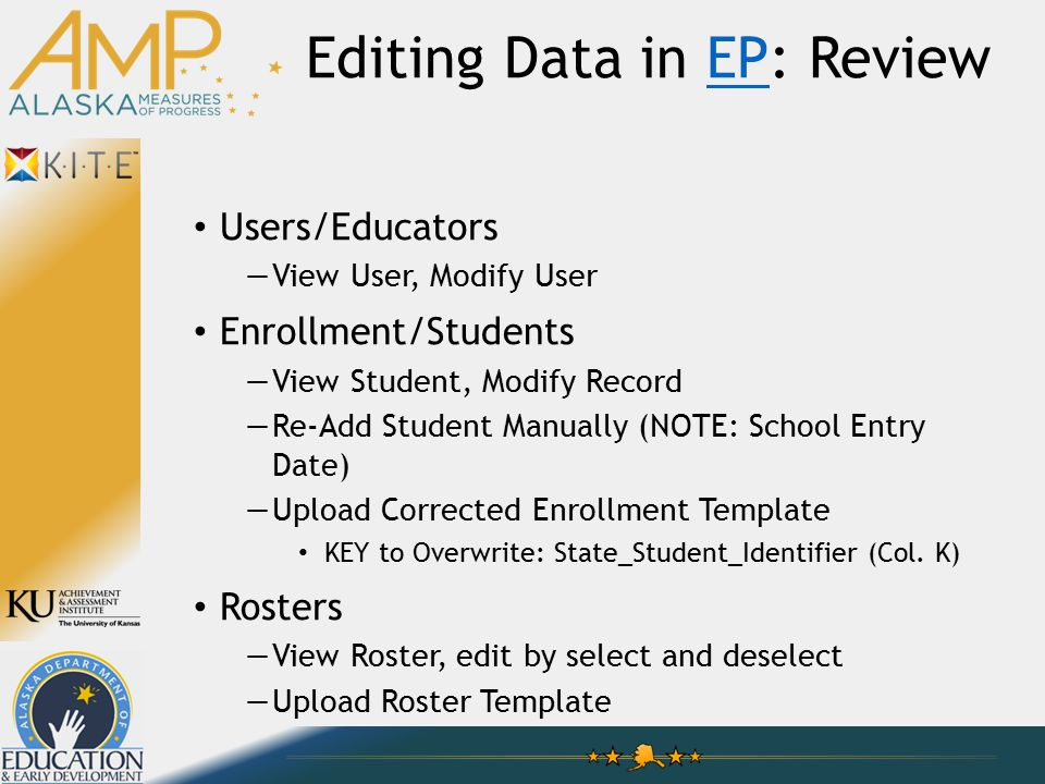Editing Data in EP: ReviewEP Users/Educators —View User, Modify User Enrollment/Students —View Student, Modify Record —Re-Add Student Manually (NOTE: School Entry Date) —Upload Corrected Enrollment Template KEY to Overwrite: State_Student_Identifier (Col.