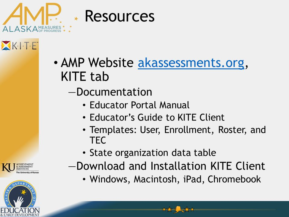 AMP Website akassessments.org, KITE tabakassessments.org —Documentation Educator Portal Manual Educator's Guide to KITE Client Templates: User, Enrollment, Roster, and TEC State organization data table —Download and Installation KITE Client Windows, Macintosh, iPad, Chromebook Resources