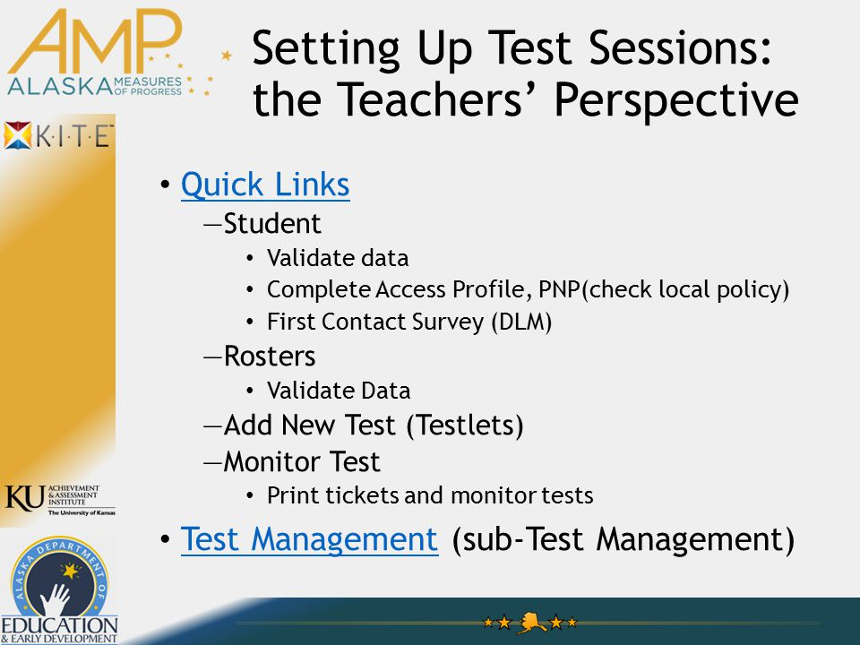 Setting Up Test Sessions: the Teachers' Perspective Quick Links —Student Validate data Complete Access Profile, PNP(check local policy) First Contact Survey (DLM) —Rosters Validate Data —Add New Test (Testlets) —Monitor Test Print tickets and monitor tests Test Management (sub-Test Management) Test Management