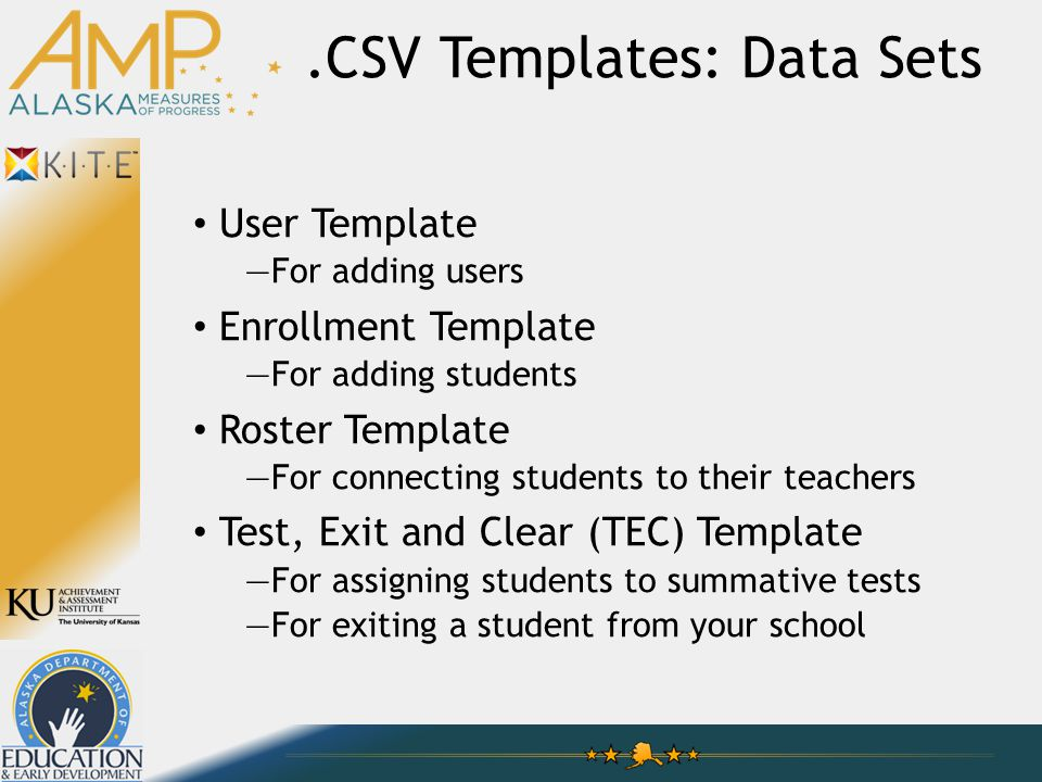 User Template —For adding users Enrollment Template —For adding students Roster Template —For connecting students to their teachers Test, Exit and Clear (TEC) Template —For assigning students to summative tests —For exiting a student from your school.CSV Templates: Data Sets