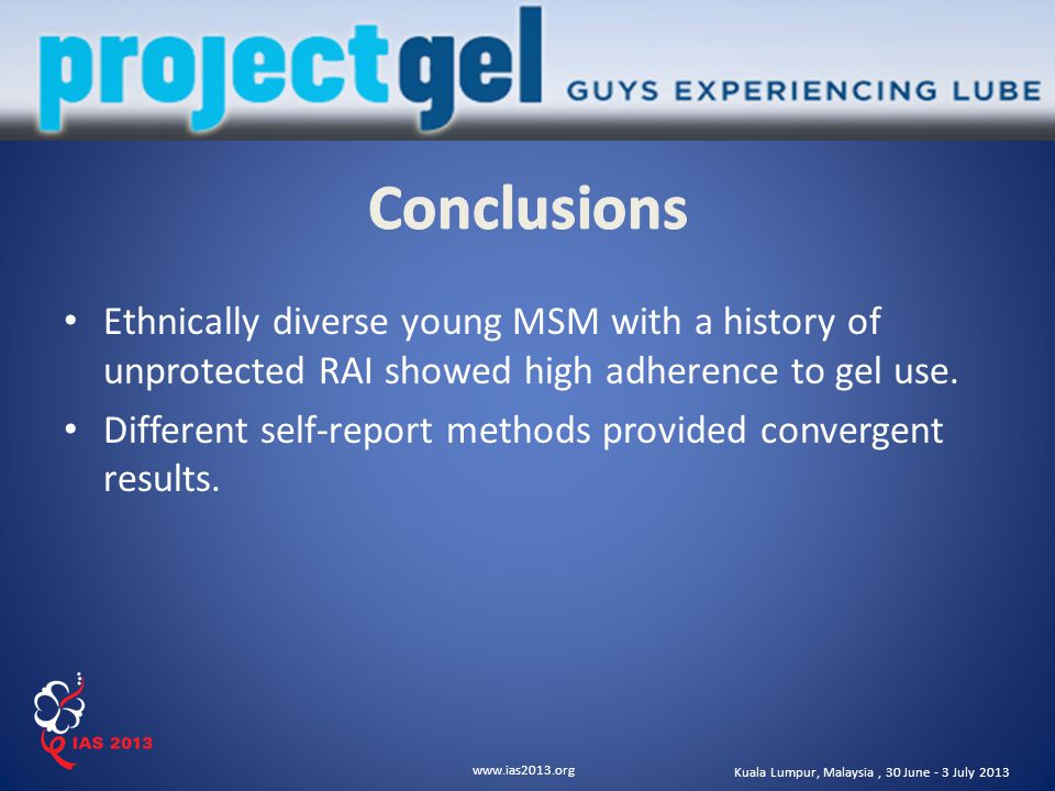 www.ias2013.org Kuala Lumpur, Malaysia, 30 June - 3 July 2013 Ethnically diverse young MSM with a history of unprotected RAI showed high adherence to gel use.