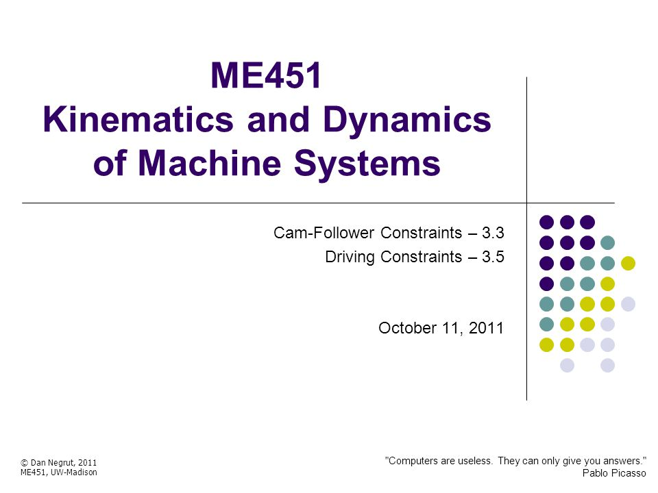 ME451 Kinematics and Dynamics of Machine Systems Cam-Follower Constraints – 3.3 Driving Constraints – 3.5 October 11, 2011 © Dan Negrut, 2011 ME451, UW-Madison Computers are useless.