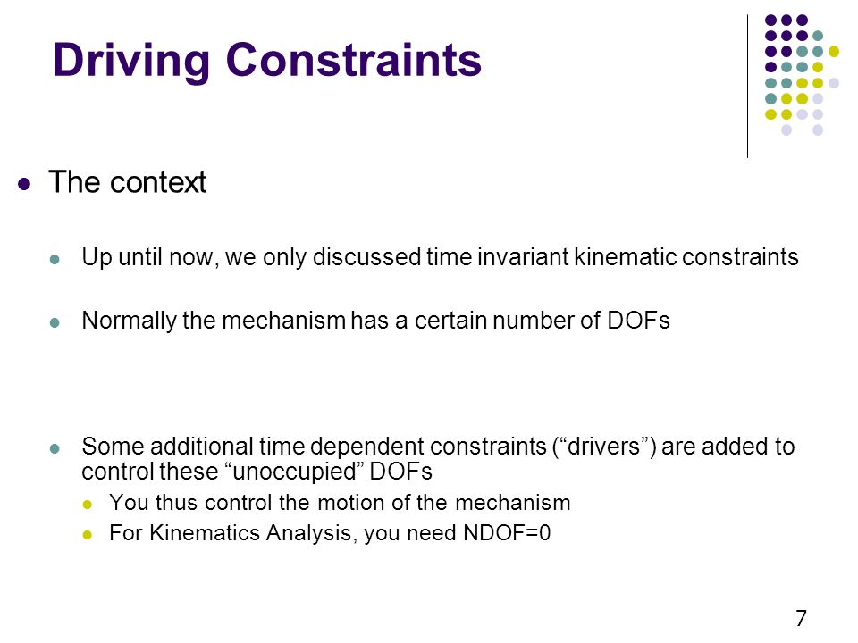 Kinematic Drivers Absolute Coordinate Drivers Absolute x-coordinate driver Absolute y-coordinate driver Absolute angle driver 8 Relative Coordinate Drivers You see these more often… Relative distance driver Revolute-rotational driver Translational-distance driver