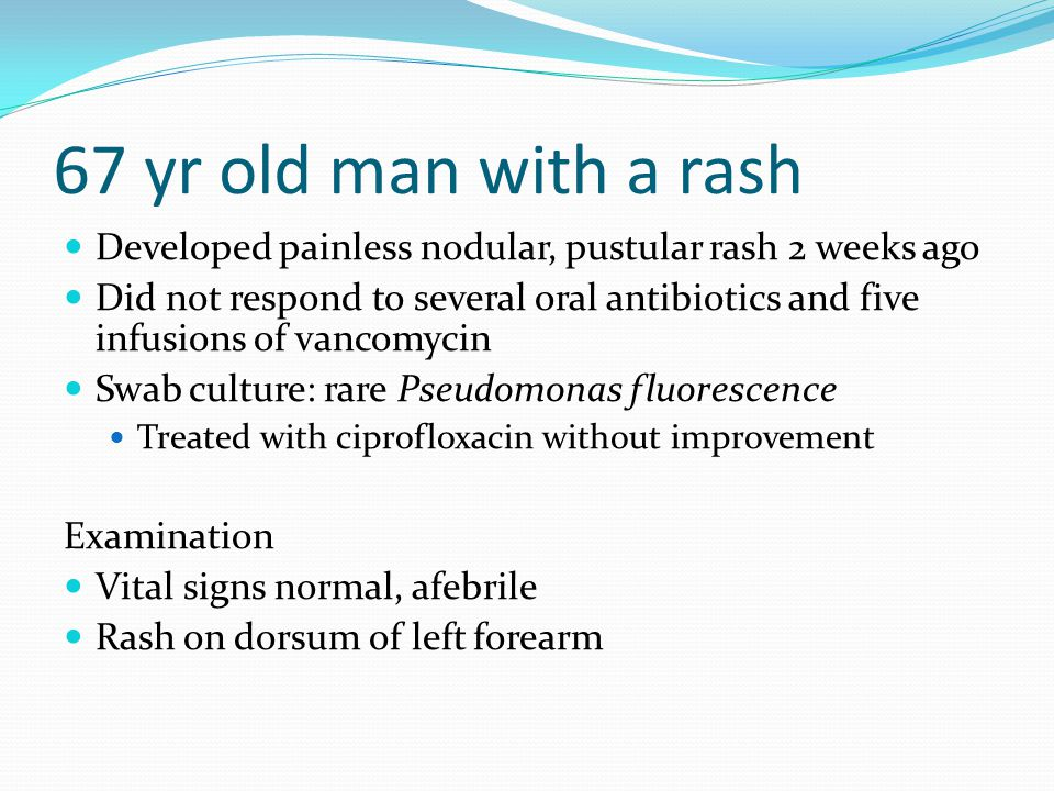 67 yr old man with a rash Developed painless nodular, pustular rash 2 weeks ago Did not respond to several oral antibiotics and five infusions of vancomycin Swab culture: rare Pseudomonas fluorescence Treated with ciprofloxacin without improvement Examination Vital signs normal, afebrile Rash on dorsum of left forearm