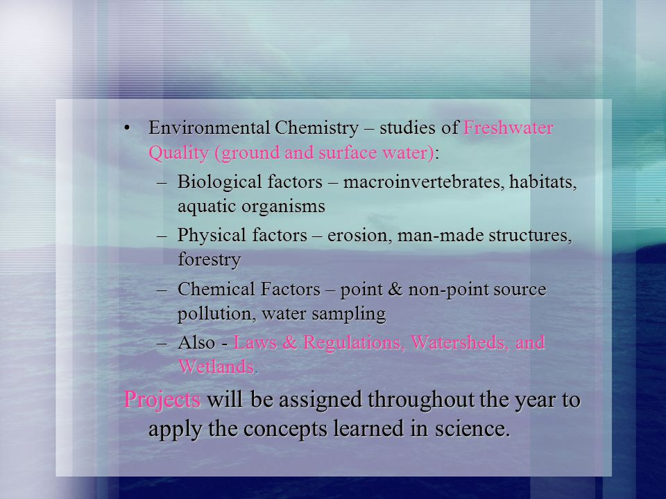 Environmental Chemistry – studies of Freshwater Quality (ground and surface water):Environmental Chemistry – studies of Freshwater Quality (ground and surface water): –Biological factors – macroinvertebrates, habitats, aquatic organisms –Physical factors – erosion, man-made structures, forestry –Chemical Factors – point & non-point source pollution, water sampling –Also - Laws & Regulations, Watersheds, and Wetlands.