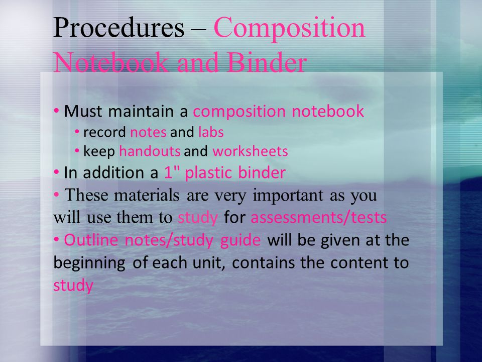 Procedures – Composition Notebook and Binder Must maintain a composition notebook record notes and labs keep handouts and worksheets In addition a 1 plastic binder These materials are very important as you will use them to study for assessments/tests Outline notes/study guide will be given at the beginning of each unit, contains the content to study