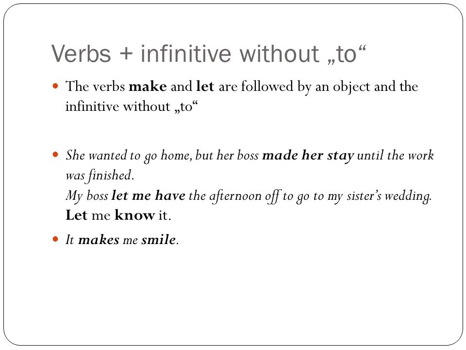 """Verbs + infinitive without """"to The verbs make and let are followed by an object and the infinitive without """"to She wanted to go home, but her boss made her stay until the work was finished."""