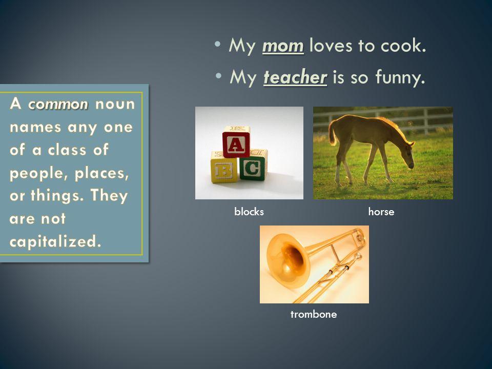 mom My mom loves to cook. teacher My teacher is so funny. blockshorse trombone