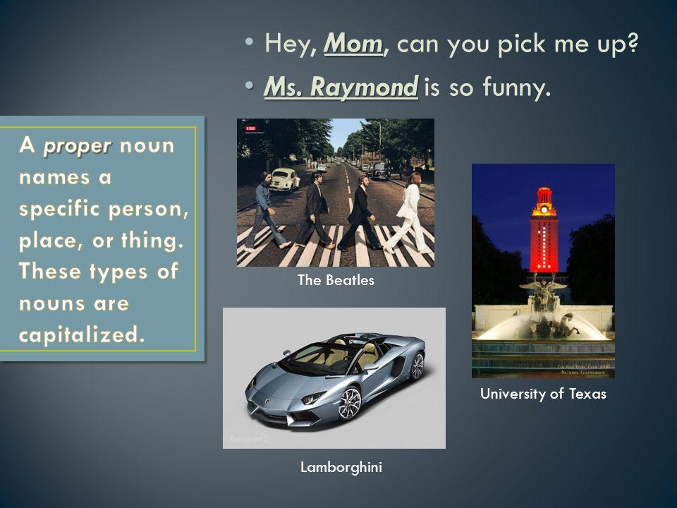 Mom Hey, Mom, can you pick me up? Ms. Raymond Ms. Raymond is so funny. The Beatles University of Texas Lamborghini
