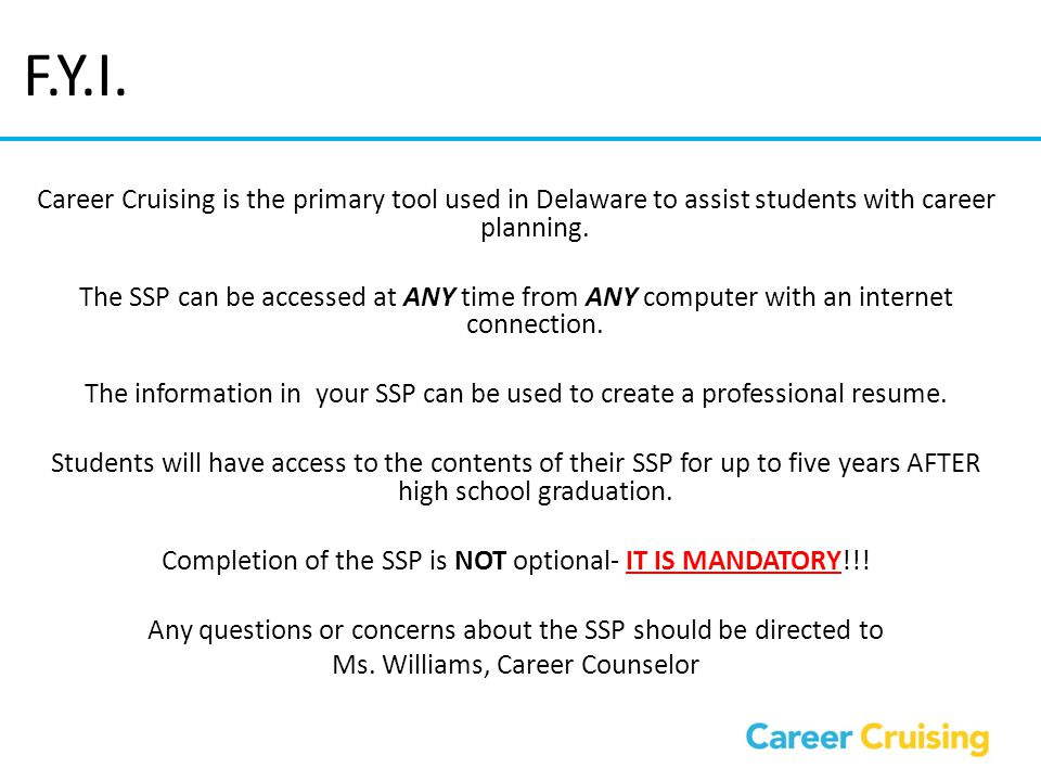 F.Y.I. Career Cruising is the primary tool used in Delaware to assist students with career planning. The SSP can be accessed at ANY time from ANY comp