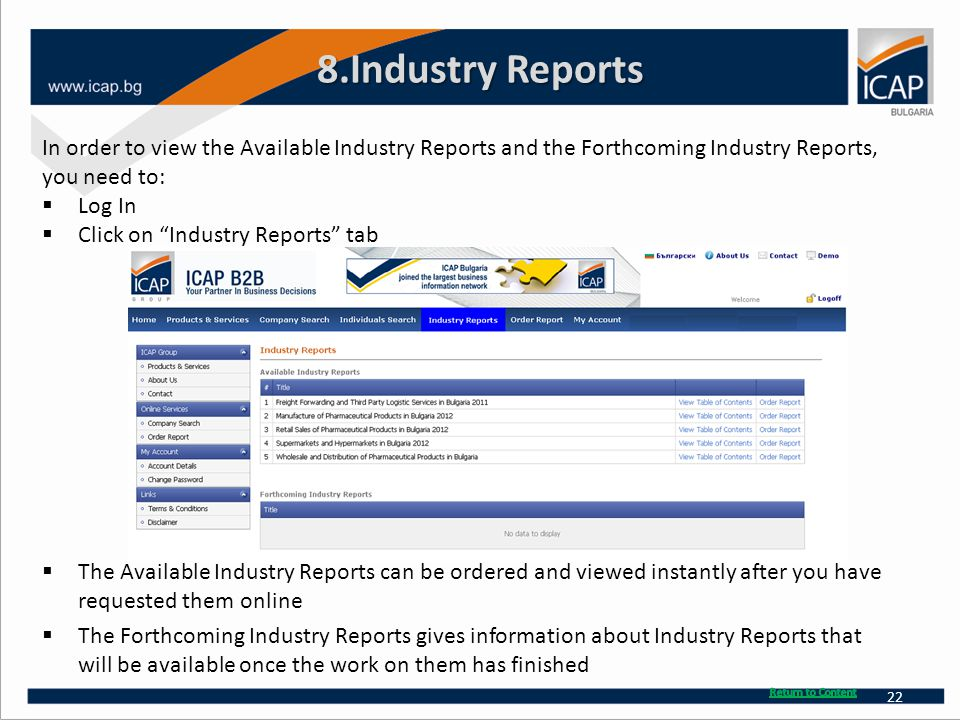8.Industry Reports In order to view the Available Industry Reports and the Forthcoming Industry Reports, you need to:  Log In  Click on Industry Reports tab  The Available Industry Reports can be ordered and viewed instantly after you have requested them online  The Forthcoming Industry Reports gives information about Industry Reports that will be available once the work on them has finished 22