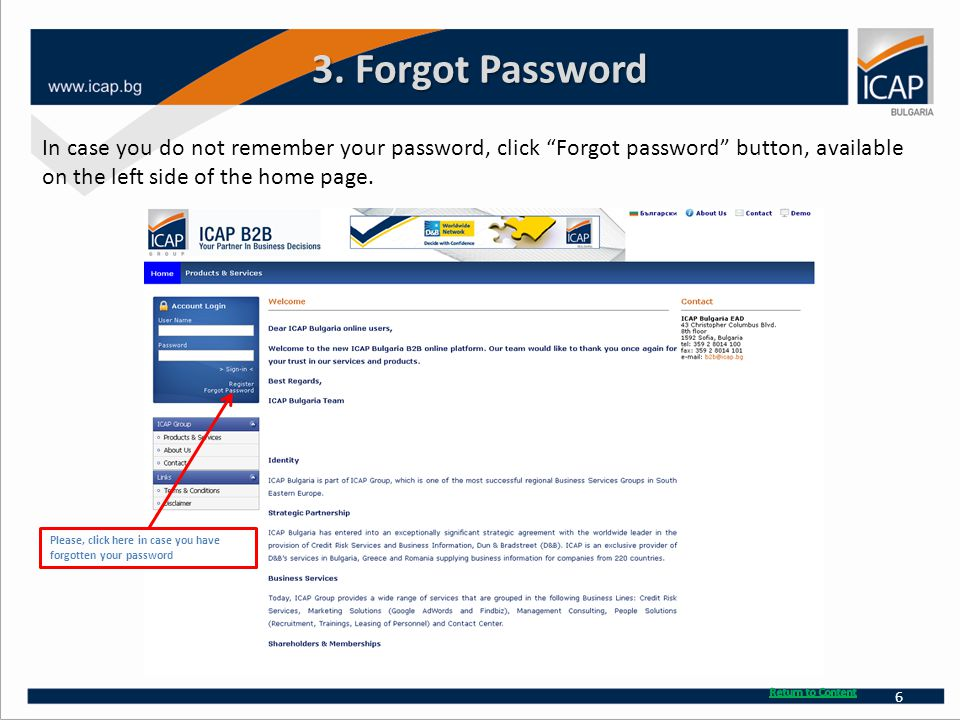 "3. Forgot Password In case you do not remember your password, click ""Forgot password"" button, available on the left side of the home page. Please, cli"