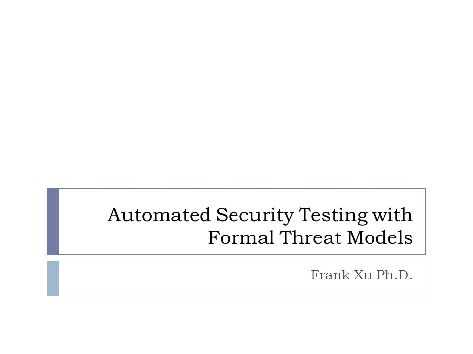 Automated Security Testing with Formal Threat Models Frank Xu Ph.D.