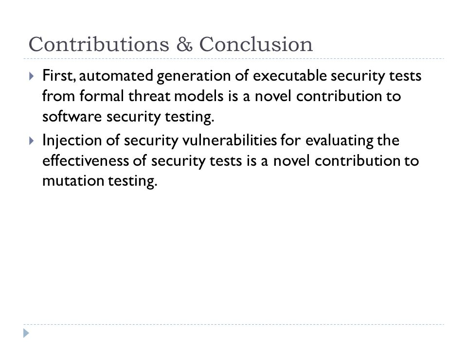 Contributions & Conclusion  First, automated generation of executable security tests from formal threat models is a novel contribution to software security testing.