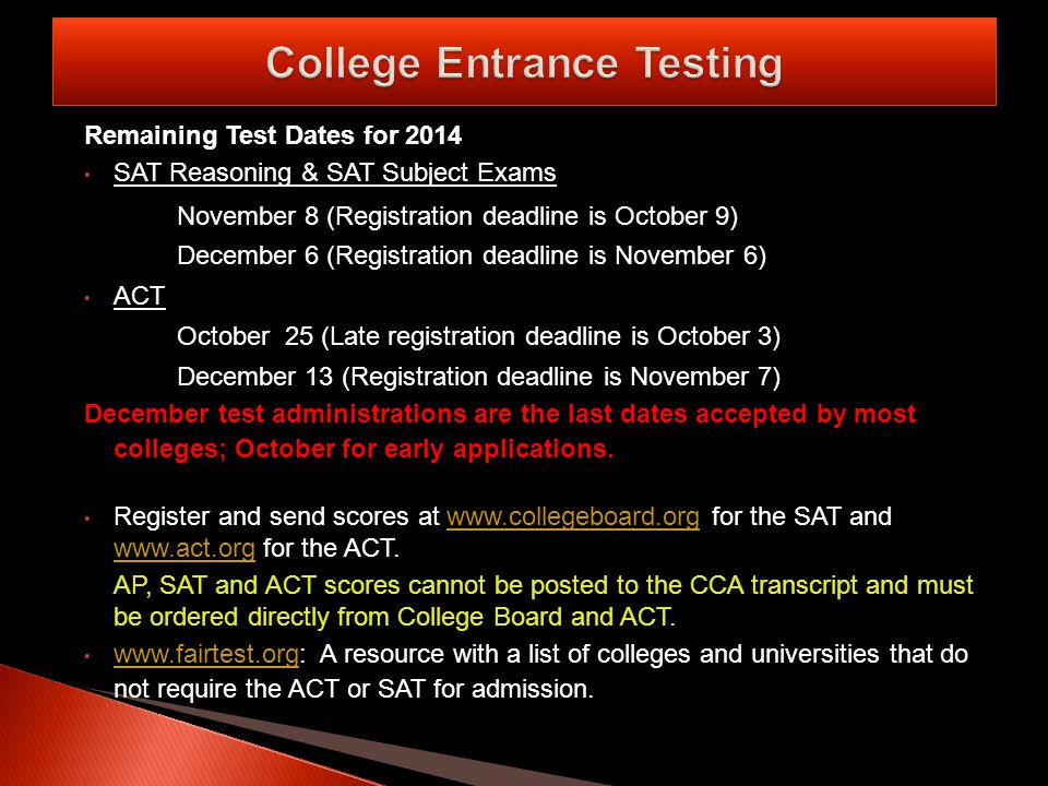 Remaining Test Dates for 2014 SAT Reasoning & SAT Subject Exams November 8 (Registration deadline is October 9) December 6 (Registration deadline is November 6) ACT October 25 (Late registration deadline is October 3) December 13 (Registration deadline is November 7) December test administrations are the last dates accepted by most colleges; October for early applications.