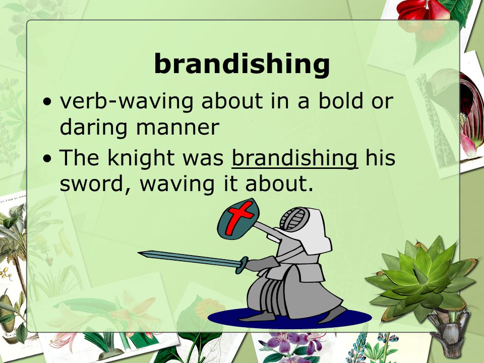 brandishing verb-waving about in a bold or daring manner The knight was brandishing his sword, waving it about.