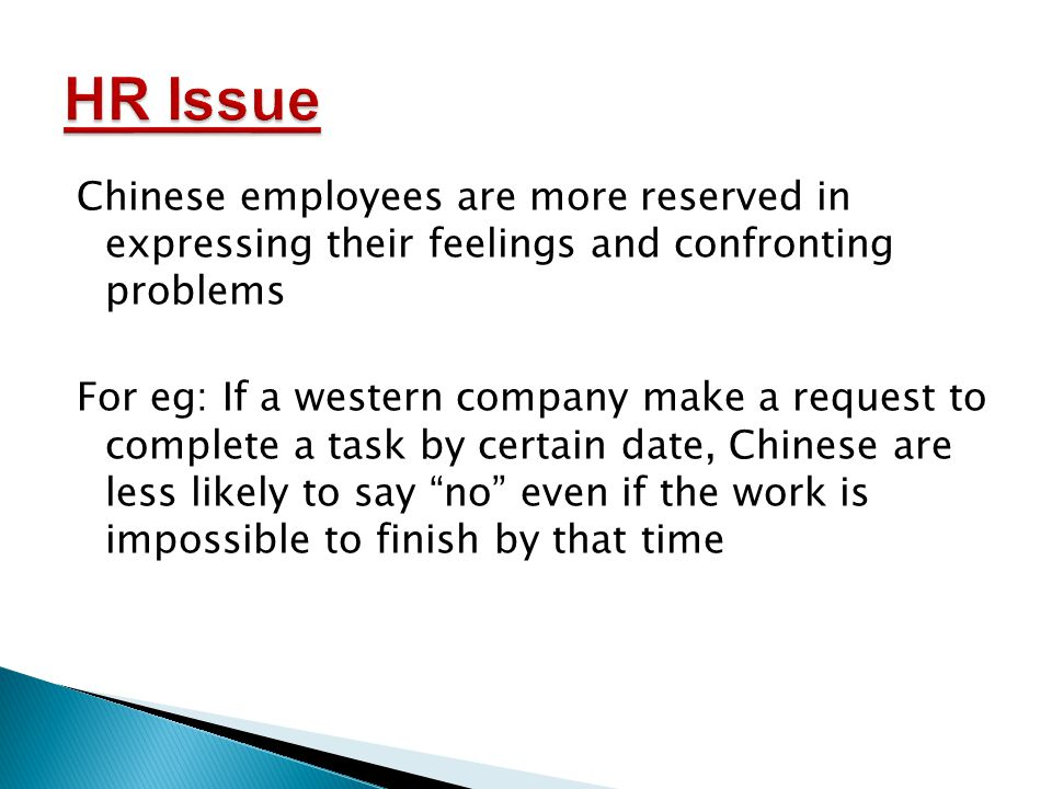 Chinese employees are more reserved in expressing their feelings and confronting problems For eg: If a western company make a request to complete a task by certain date, Chinese are less likely to say no even if the work is impossible to finish by that time