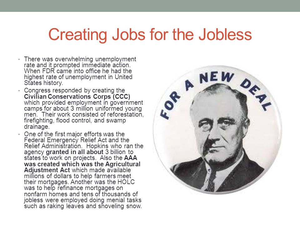 Creating Jobs for the Jobless There was overwhelming unemployment rate and it prompted immediate action. When FDR came into office he had the highest