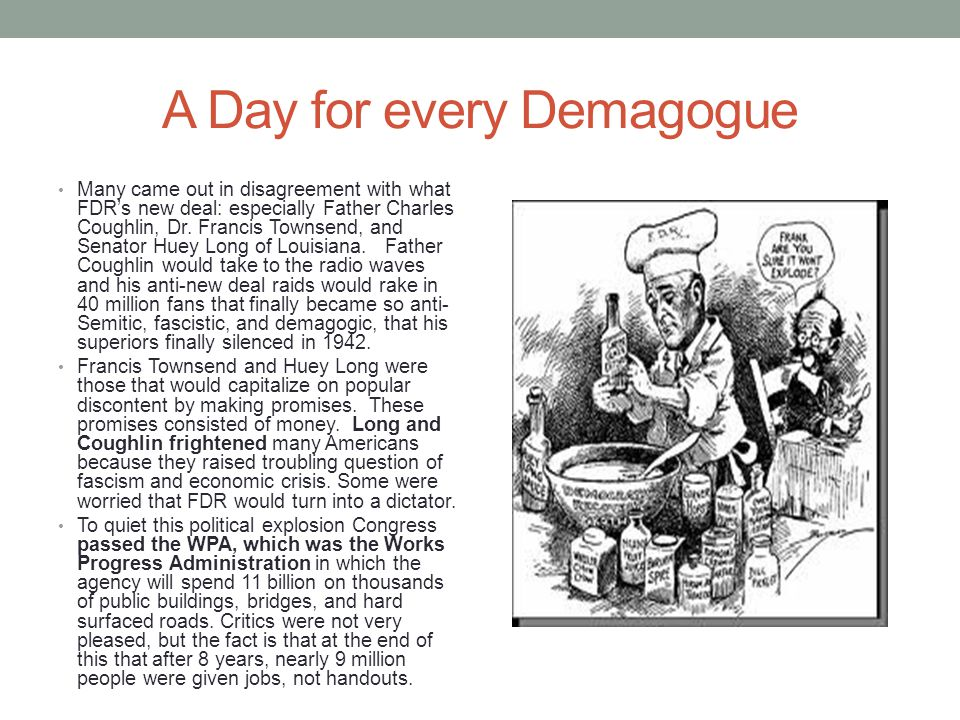 A Day for every Demagogue Many came out in disagreement with what FDR's new deal: especially Father Charles Coughlin, Dr. Francis Townsend, and Senato