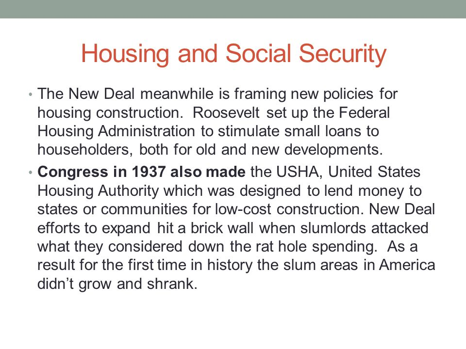 Housing and Social Security The New Deal meanwhile is framing new policies for housing construction. Roosevelt set up the Federal Housing Administrati