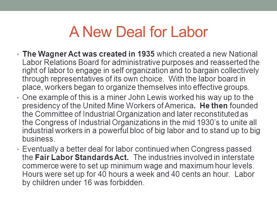 A New Deal for Labor The Wagner Act was created in 1935 which created a new National Labor Relations Board for administrative purposes and reasserted the right of labor to engage in self organization and to bargain collectively through representatives of its own choice.