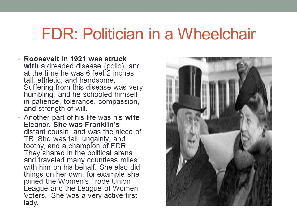 FDR: Politician in a Wheelchair Roosevelt in 1921 was struck with a dreaded disease (polio), and at the time he was 6 feet 2 inches tall, athletic, and handsome.