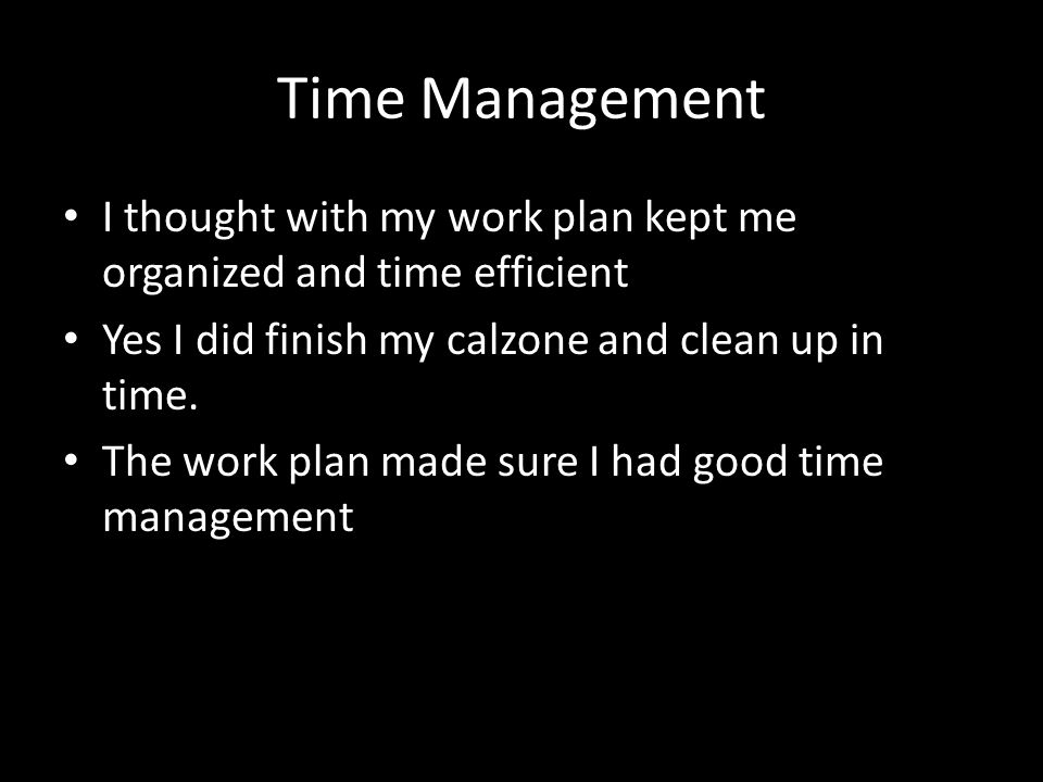Time Management I thought with my work plan kept me organized and time efficient Yes I did finish my calzone and clean up in time.
