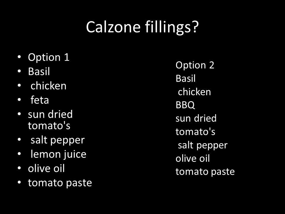 Calzone fillings? Option 1 Basil chicken feta sun dried tomato's salt pepper lemon juice olive oil tomato paste Option 2 Basil chicken BBQ sun dried t