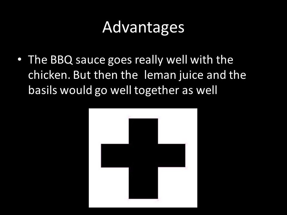 Advantages The BBQ sauce goes really well with the chicken.