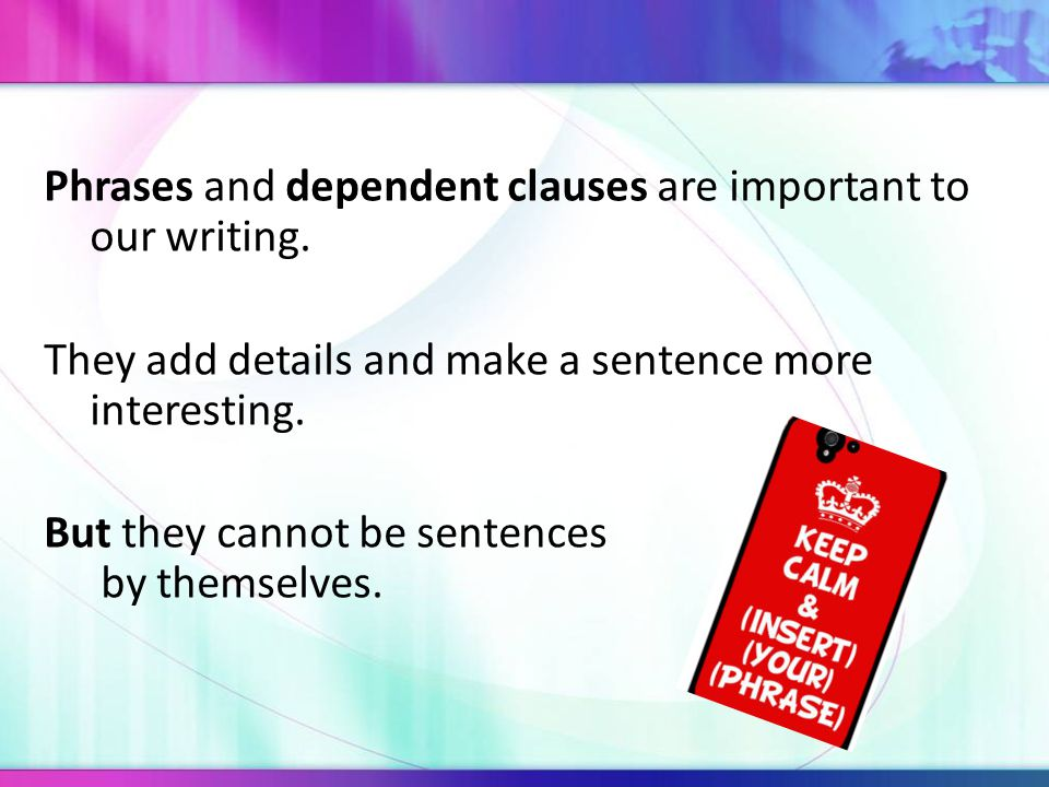 Phrases and dependent clauses are important to our writing.