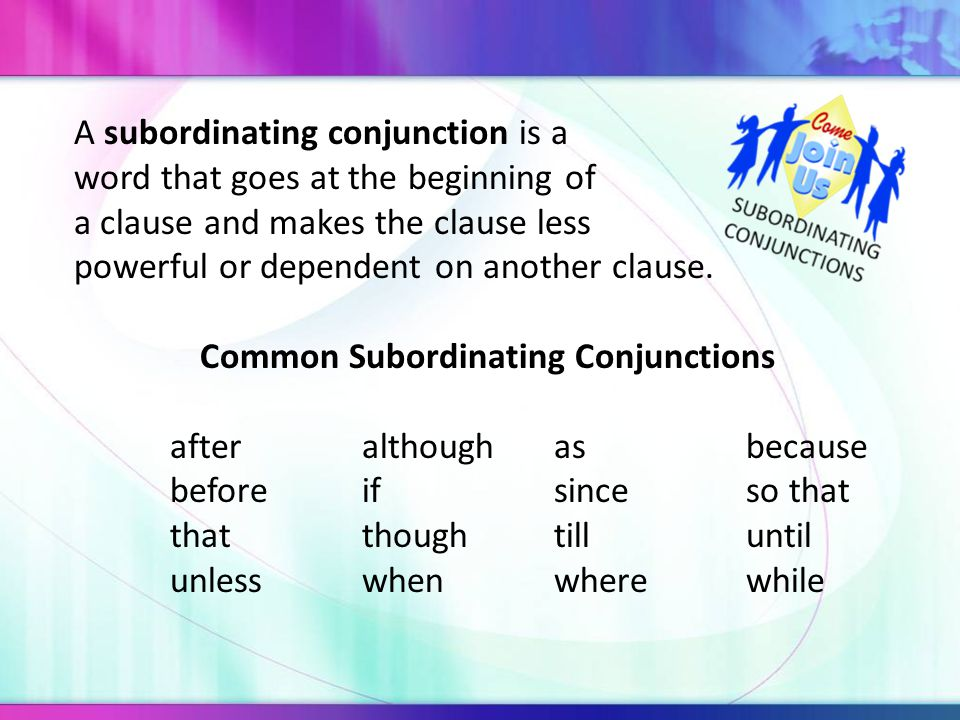 A subordinating conjunction is a word that goes at the beginning of a clause and makes the clause less powerful or dependent on another clause.
