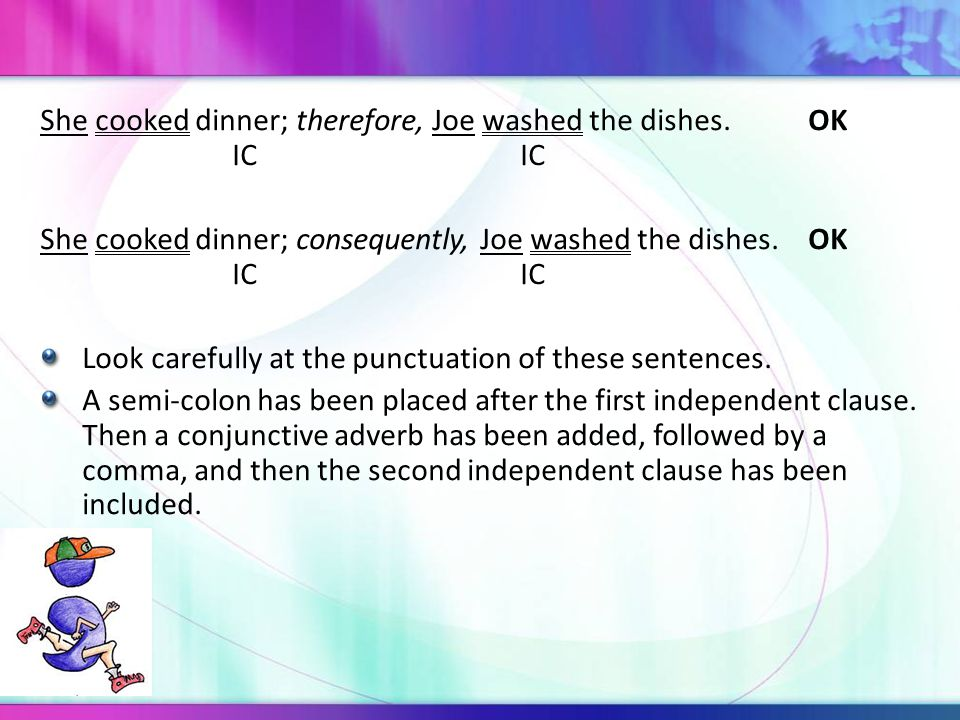 She cooked dinner; therefore, Joe washed the dishes.OK ICIC She cooked dinner; consequently, Joe washed the dishes.OK ICIC Look carefully at the punctuation of these sentences.