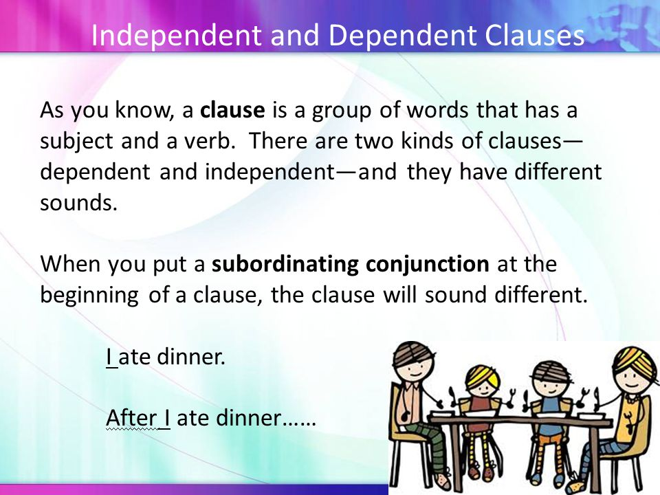 Independent and Dependent Clauses As you know, a clause is a group of words that has a subject and a verb.