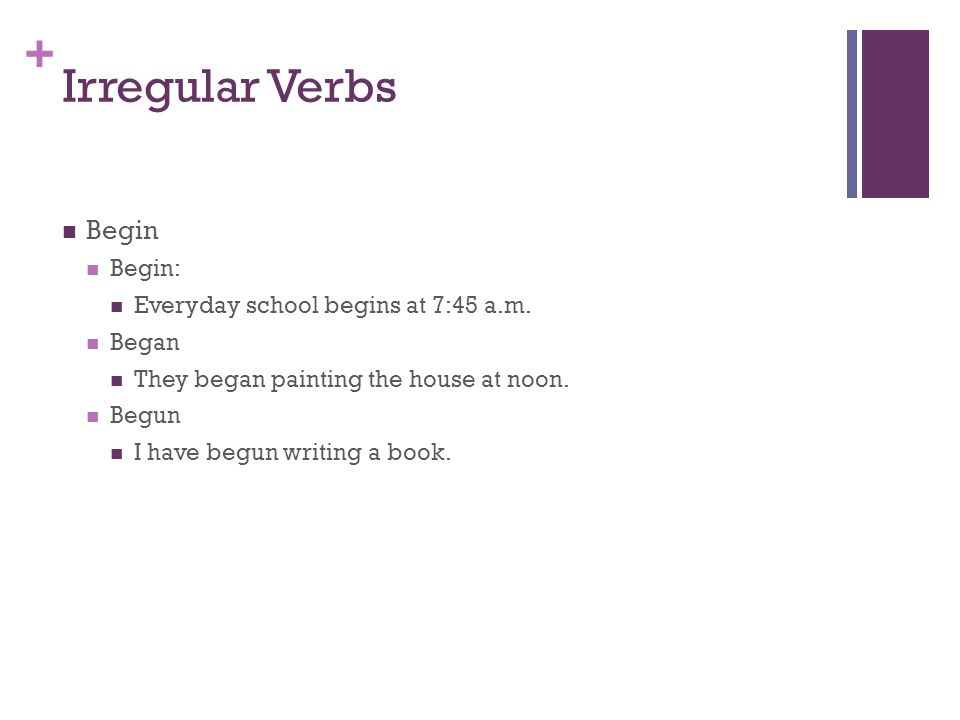 + Irregular Verbs Begin Begin: Everyday school begins at 7:45 a.m.