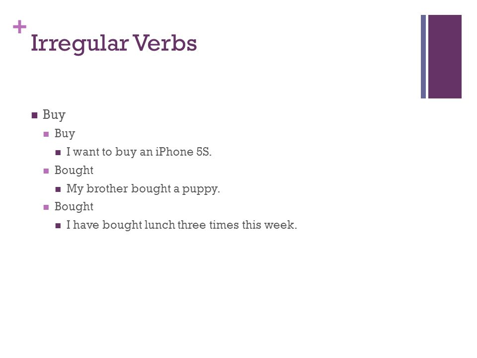 + Irregular Verbs Buy I want to buy an iPhone 5S. Bought My brother bought a puppy.