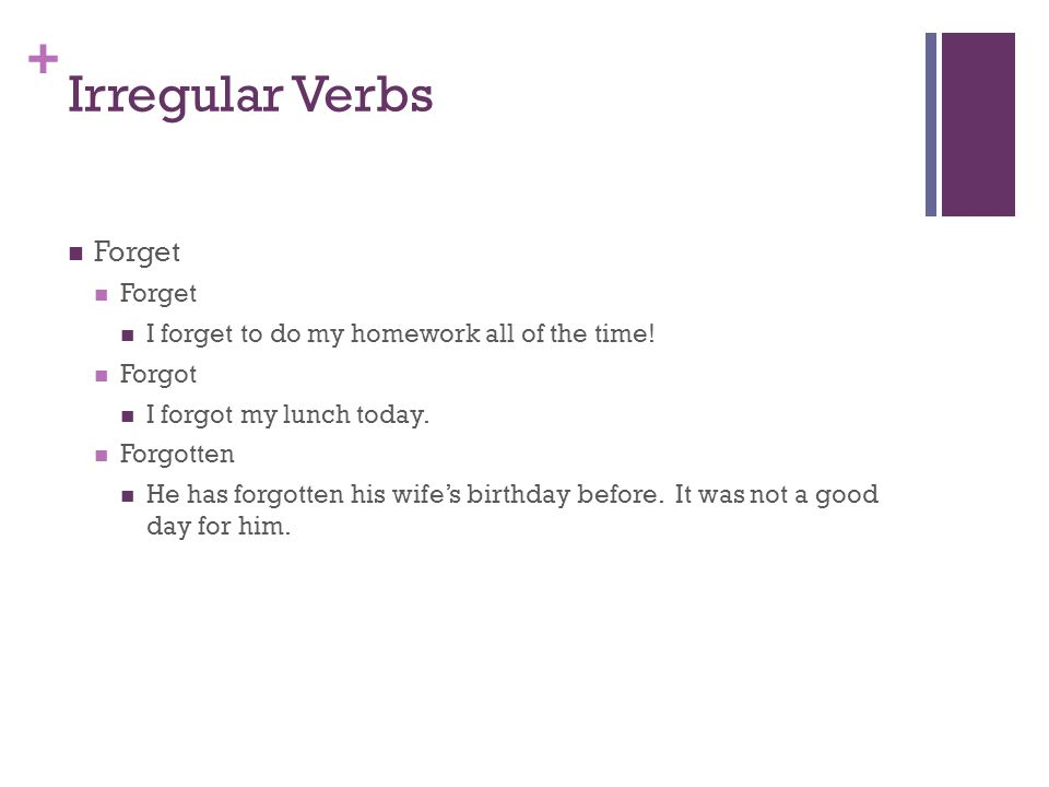 + Irregular Verbs Forget I forget to do my homework all of the time.