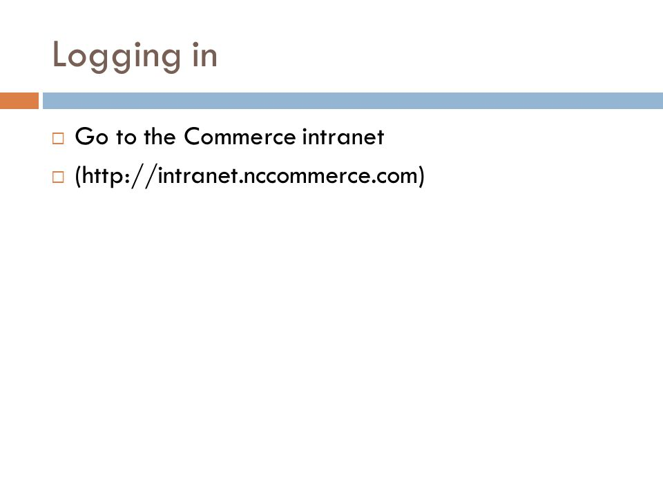 Logging in  Go to the Commerce intranet  (http://intranet.nccommerce.com)