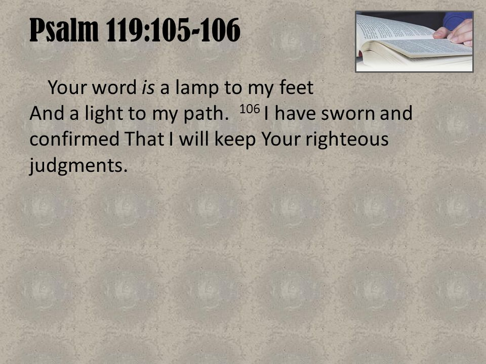 Psalm 119:105-106 Your word is a lamp to my feet And a light to my path. 106 I have sworn and confirmed That I will keep Your righteous judgments.